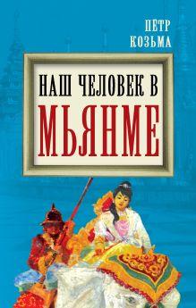 Козьма П.Н. - Наш человек в Мьянме обложка книги