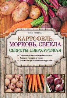 Городец О.В. - Картофель, морковь, свекла. Секреты сверхурожая обложка книги