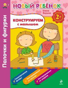 Янушко Е.А. - 2+ Конструируем с малышом. Палочки и фигурки. Сборник обложка книги
