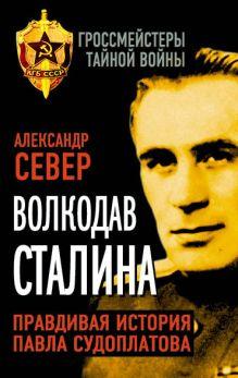 Север А. - Волкодав Сталина. Правдивая история Павла Судоплатова обложка книги