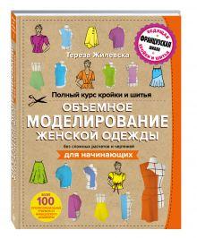 Жилевска Т. - Полный курс кройки и шитья. Объемное моделирование женской одежды без сложных расчетов и чертежей. Для начинающих обложка книги
