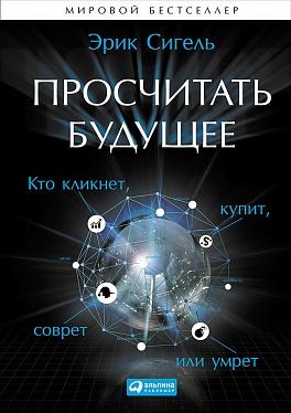 Просчитать будущее: Кто кликнет, купит, соврет или умрет Сигель Э.