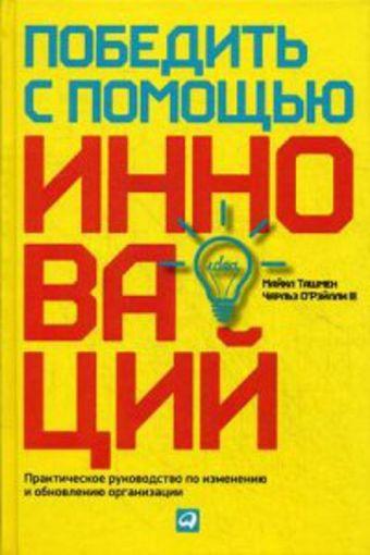 Победить с помощью инноваций: Практическое руководство по управлению организационными изменениями и обновлениями Ташмен М.