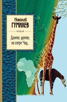 Обложка Далеко, далеко на озере Чад... Николай Гумилев