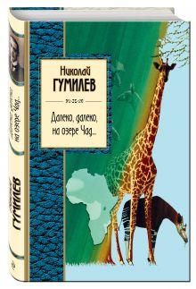 Гумилев Н.С. - Далеко, далеко на озере Чад... обложка книги