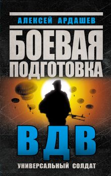 Ардашев А.Н. - Боевая подготовка ВДВ. Универсальный солдат обложка книги