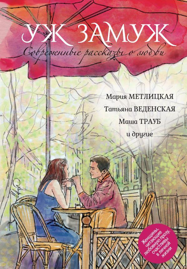 Современные рассказы о любви. Уж замуж Метлицкая М., Веденская Т., Трауб М. и др.