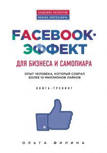 Ольга Филина - Facebook-эффект для бизнеса и самопиара. Опыт человека, который собрал более 10 миллионов лайков обложка книги