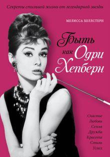 Хеллстерн М. - Быть как Одри Хепберн. Секреты стильной жизни от легендарной звезды обложка книги
