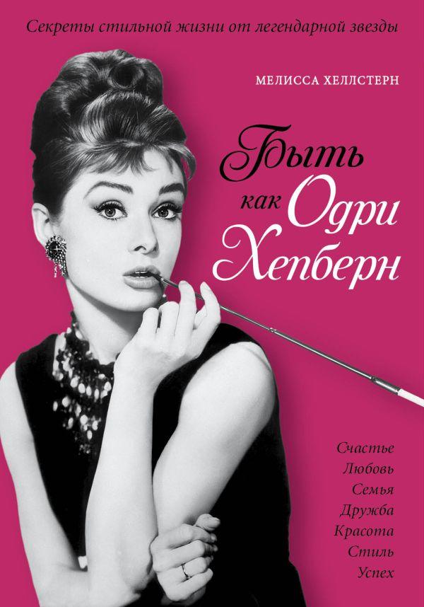 Быть как Одри Хепберн. Секреты стильной жизни от легендарной звезды Хеллстерн М.