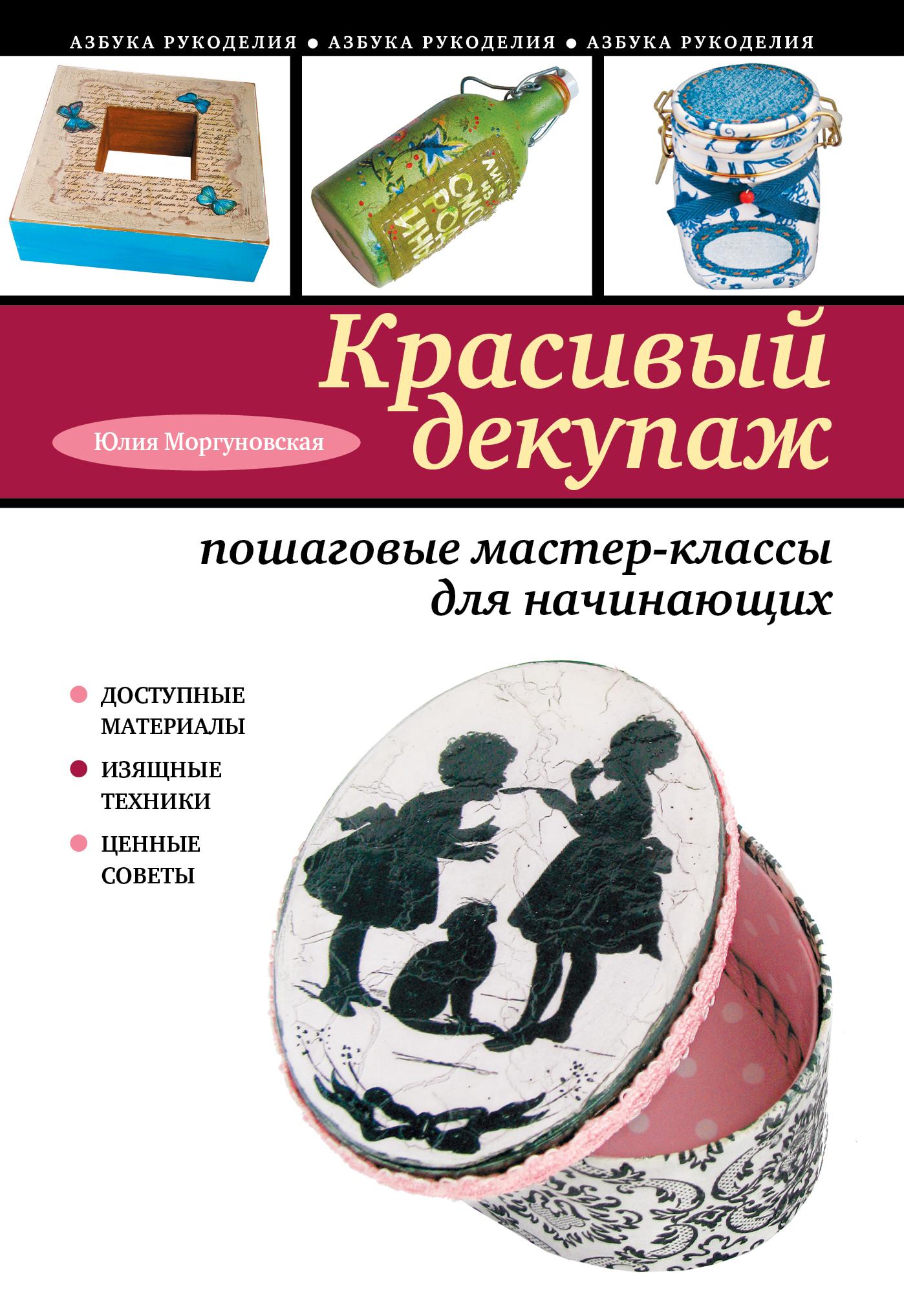 Моргуновская Ю.О. Красивый декупаж: пошаговые мастер-классы для начинающих