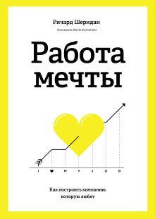 Шеридан Р. - Работа мечты. Как построить компанию, которую любят обложка книги