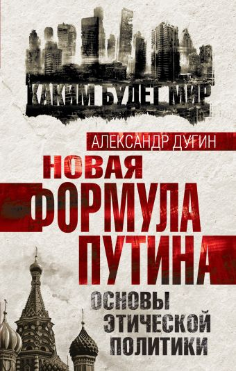 Новая формула Путина. Основы этической политики Дугин А.Г.