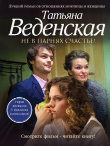 Веденская Т. - Не в парнях счастье! обложка книги