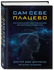 Диспенза Д. - Сам себе плацебо. Как использовать силу подсознания для здоровья и процветания обложка книги