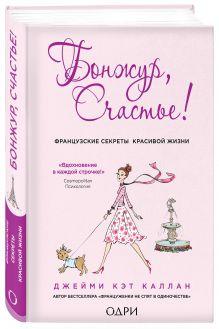 Каллан Дж. - Бонжур, Счастье! Французские секреты красивой жизни обложка книги