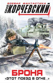 Корчевский Ю.Г. - Броня. «Этот поезд в огне…» обложка книги