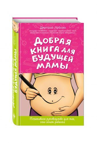 Добрая книга для будущей мамы. Позитивное руководство для тех, кто хочет ребенка Лубнин Д.М.