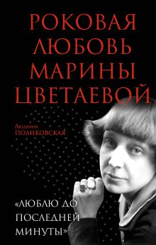 Поликовская Л. - Роковая любовь Марины Цветаевой. «Люблю до последней минуты» обложка книги