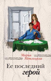 Метлицкая М. - Ее последний герой обложка книги
