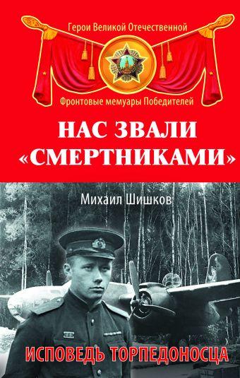Нас звали «смертниками». Исповедь торпедоносца Шишков М.Ф.