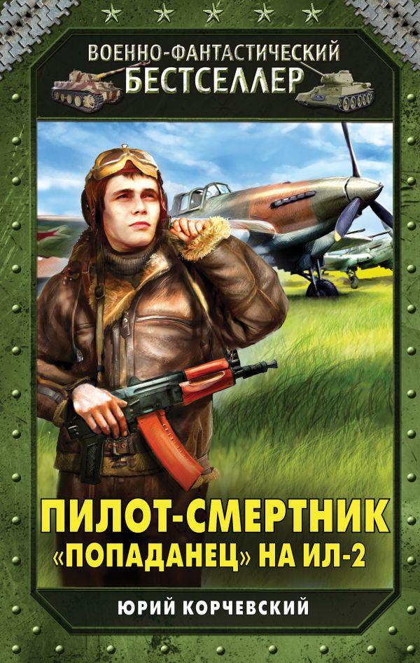 Пилот-смертник. «Попаданец» на Ил-2 Корчевский Ю.Г.