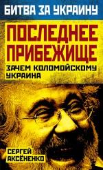 Аксененко С.И. - Последнее прибежище. Зачем Коломойскому Украина обложка книги