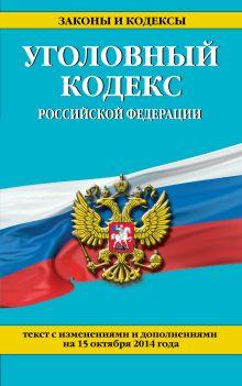 Уголовный кодекс Российской Федерации : текст с изм. и доп. на 15 октября 2014 г.