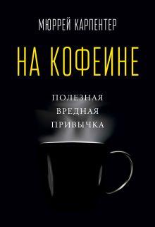 Карпентер М. - На кофеине. Полезная вредная привычка обложка книги
