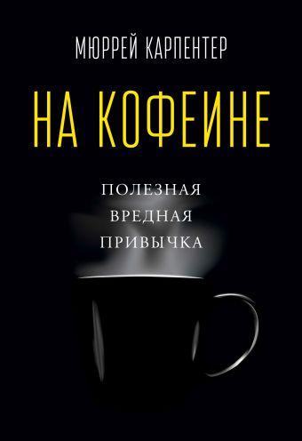 На кофеине. Полезная вредная привычка Карпентер М.