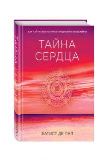 Де Пап Б. - Тайна сердца. Как найти свое истинное предназначение в жизни обложка книги