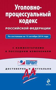 Уголовно-процессуальный кодекс Российской Федерации. По состоянию на 15 октября 2014 года. С комментариями к последним изменениям