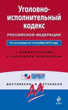 Уголовно-исполнительный кодекс Российской Федерации. По состоянию на 15 октября 2014 года. С комментариями к последним изменениям