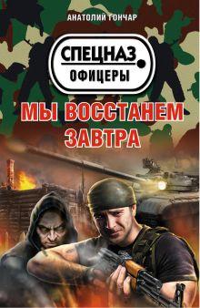 Обложка Мы восстанем завтра Анатолий Гончар