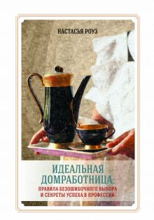 Настасья Роуз - Идеальная домработница: правила безошибочного выбора и секреты успеха в профессии обложка книги