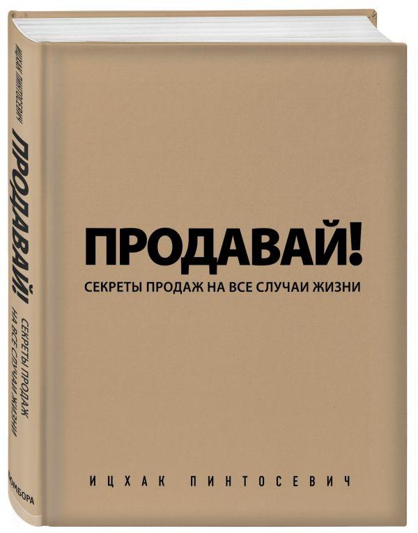 Продавай! Секреты продаж на все случаи жизни Пинтосевич И.