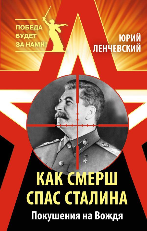 Как СМЕРШ спас Сталина. Покушения на Вождя Ленчевский Ю.