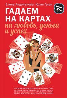 Андрианова Е.А., Гусак Ю.А. - Гадаем на картах на любовь, деньги и успех обложка книги