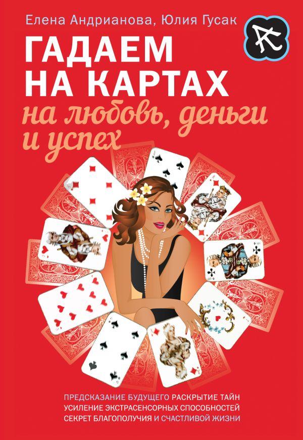 Гадаем на картах на любовь, деньги и успех Андрианова Е.А., Гусак Ю.А.