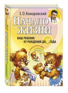 Комаровский Е.О. - Начало жизни. Ваш ребенок от рождения до 1 года. (+DVD) обложка книги