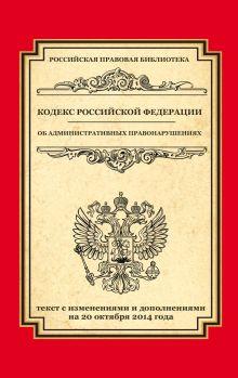- Кодекс Российской Федерации об административных правонарушениях: текст с изм. и доп. на 20 октября 2014 г. обложка книги