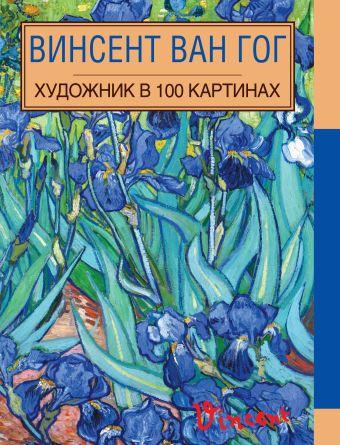 Винсент Ван Гог. Художник в 100 картинах