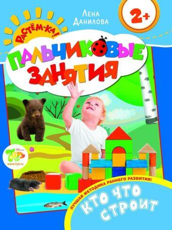 Кто что строит 2+ (Пальчиковые занятия) Данилова Е.А.