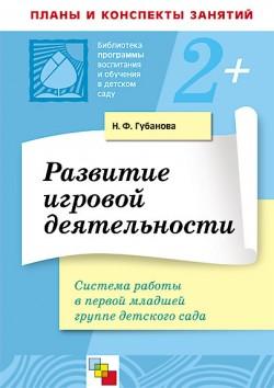 ПР Развитие игровой деятельности в первой млад группе /Губанова Н.Ф. Губанова Н. Ф.