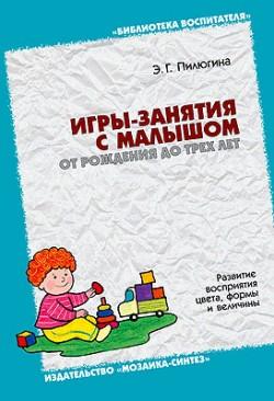 БВ Игры-занятия с малышом  от рождения до 3-х лет./ Пилюгина Э.Г. Пилюгина Э. Г.