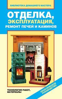 Отделка, эксплуатация, ремонт печей и каминов. Материалы, технология работ Назарова В.И.
