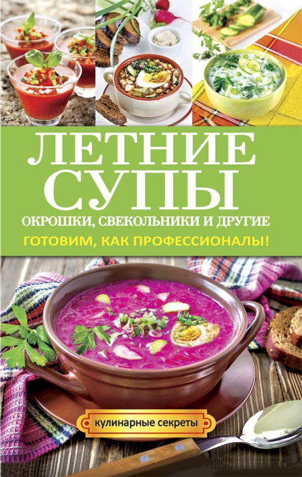 Летние супы, окрошки, свекольники и другие. Готовим, как профессионалы! Сладкова О.В.