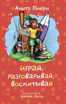 Ганери А. - Играй, разговаривай, воспитывай обложка книги
