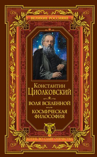 Воля вселенной. Космическая философия Циолковский К.Э.
