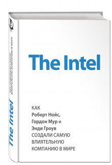 Мэлоун М. - The Intel: как Роберт Нойс, Гордон Мур и Энди Гроув создали самую влиятельную компанию в мире обложка книги